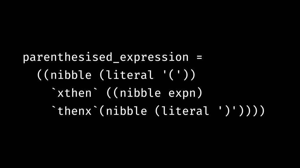 parenthesised_expression = ((nibble (literal '(...