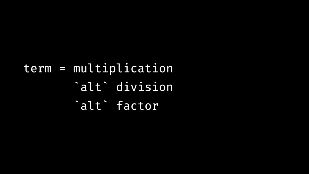 term = multiplication `alt` division `alt` fact...