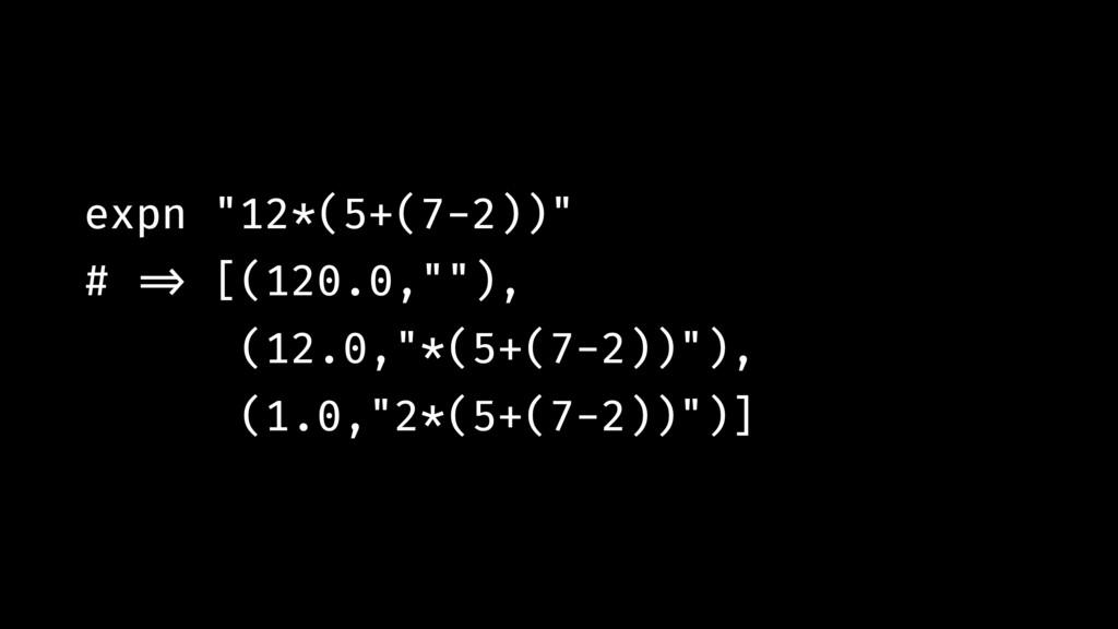 """expn """"12*(5+(7-2))"""" # !=> [(120.0,""""""""), (12.0,""""*..."""