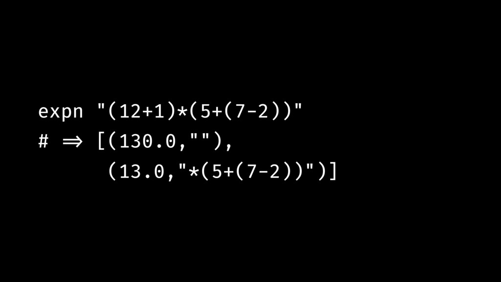 """expn """"(12+1)*(5+(7-2))"""" # !=> [(130.0,""""""""), (13...."""