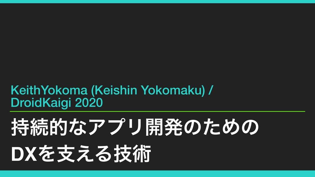 ଓతͳΞϓϦ։ൃͷͨΊͷ DXΛࢧ͑Δٕज़ KeithYokoma (Keishin Yok...