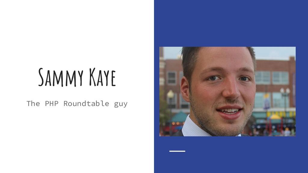 Sammy Kaye The PHP Roundtable guy