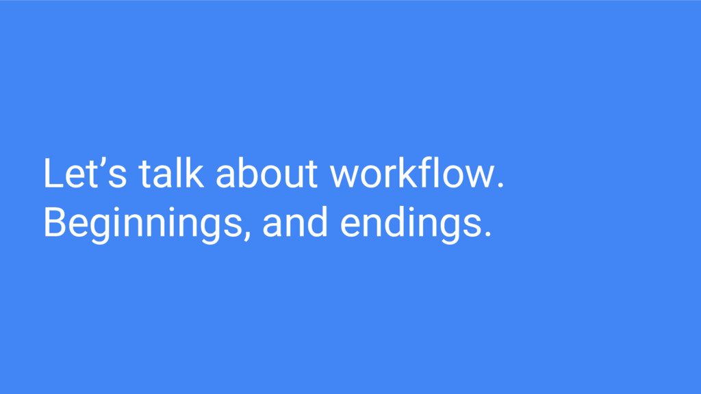 Let's talk about workflow. Beginnings, and endi...
