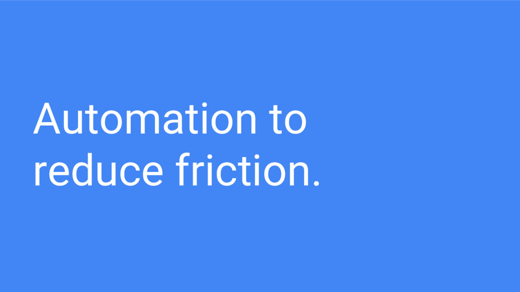 Automation to reduce friction.
