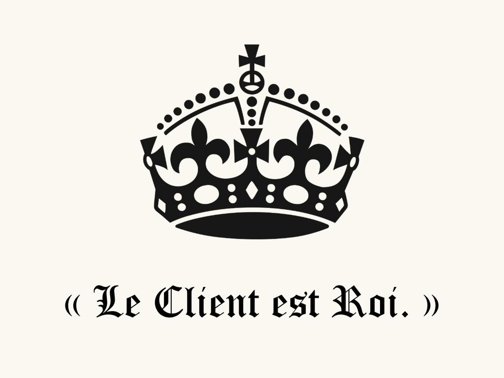 « Le Client est Roi. »