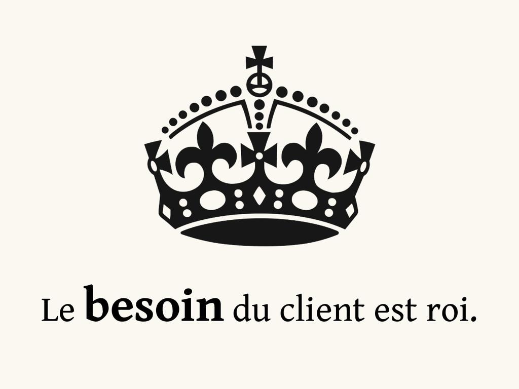 Le besoin du client est roi.