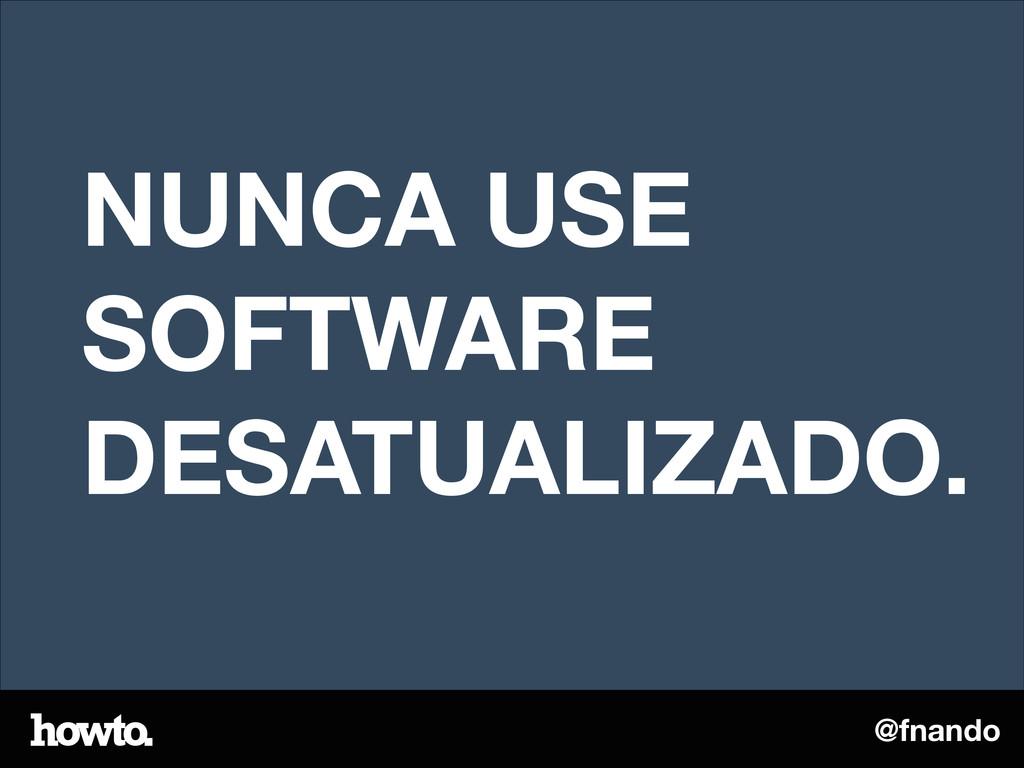 @fnando NUNCA USE SOFTWARE DESATUALIZADO.