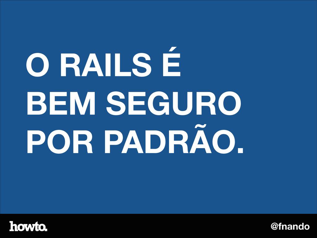 @fnando O RAILS É BEM SEGURO POR PADRÃO.