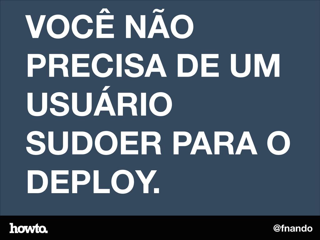 @fnando VOCÊ NÃO PRECISA DE UM USUÁRIO SUDOER P...