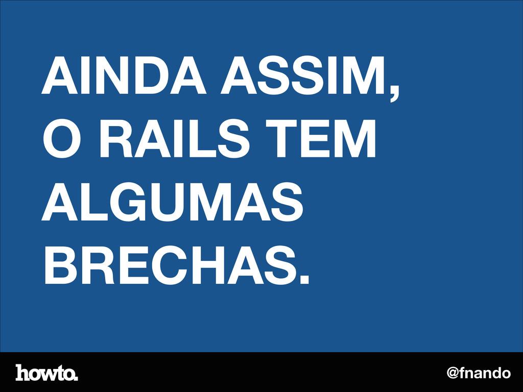 @fnando AINDA ASSIM, O RAILS TEM ALGUMAS BRECHA...