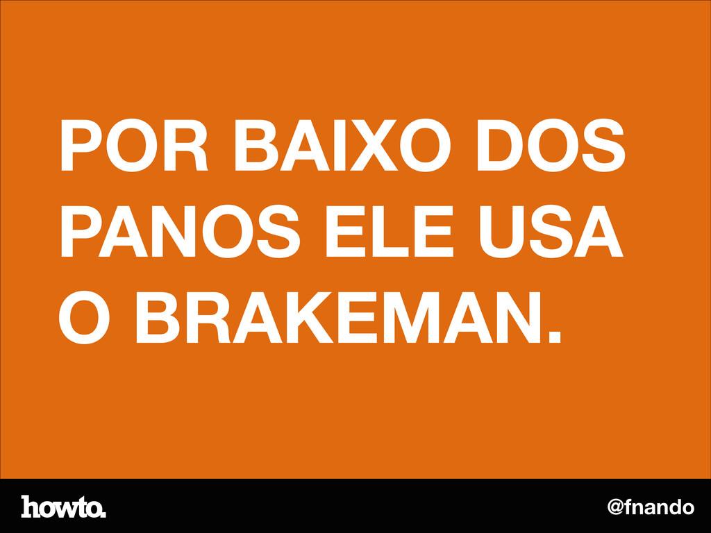 @fnando POR BAIXO DOS PANOS ELE USA O BRAKEMAN.