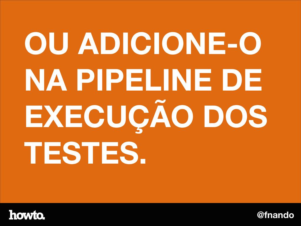 @fnando OU ADICIONE-O NA PIPELINE DE EXECUÇÃO D...