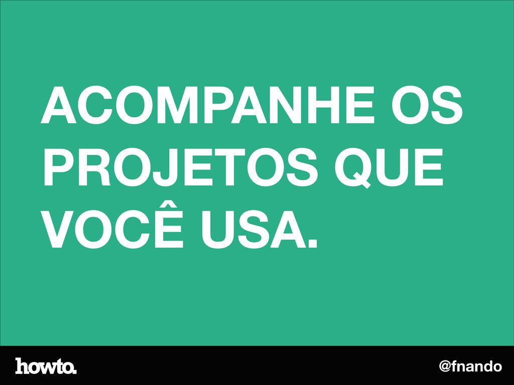 @fnando ACOMPANHE OS PROJETOS QUE VOCÊ USA.