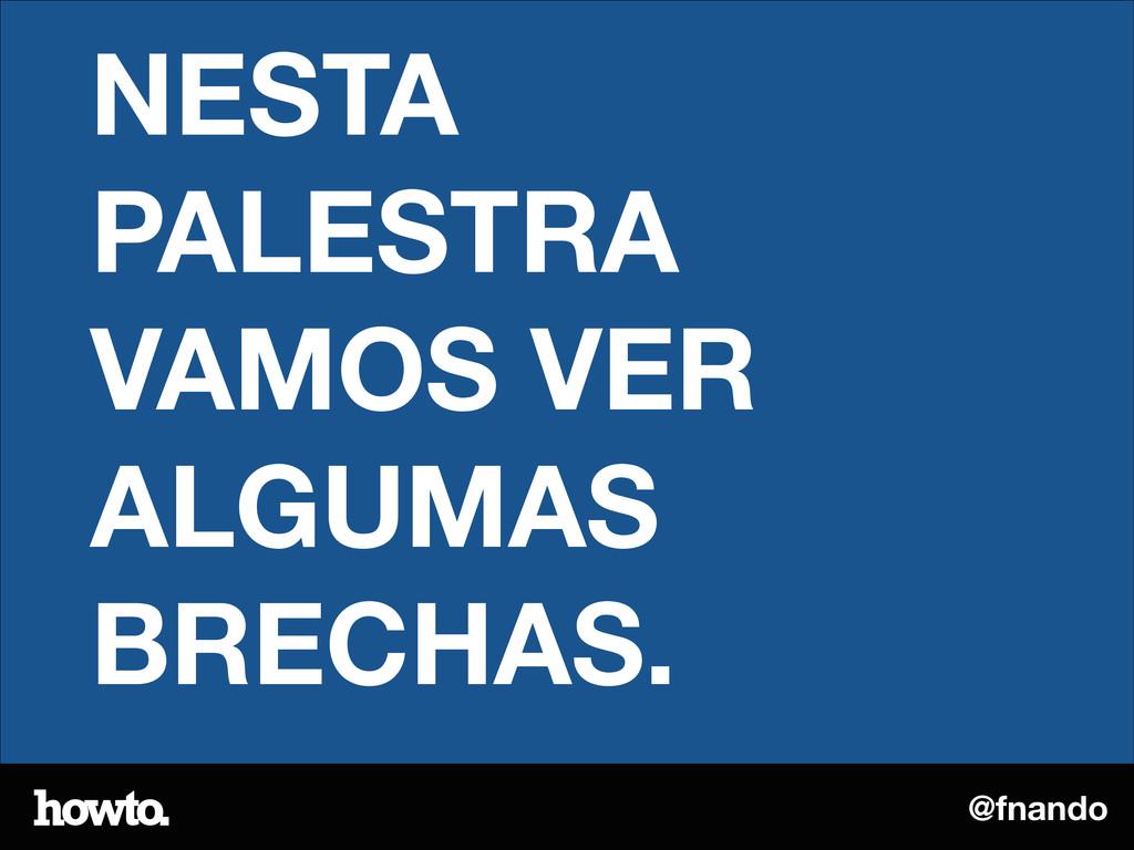 @fnando NESTA PALESTRA VAMOS VER ALGUMAS BRECHA...