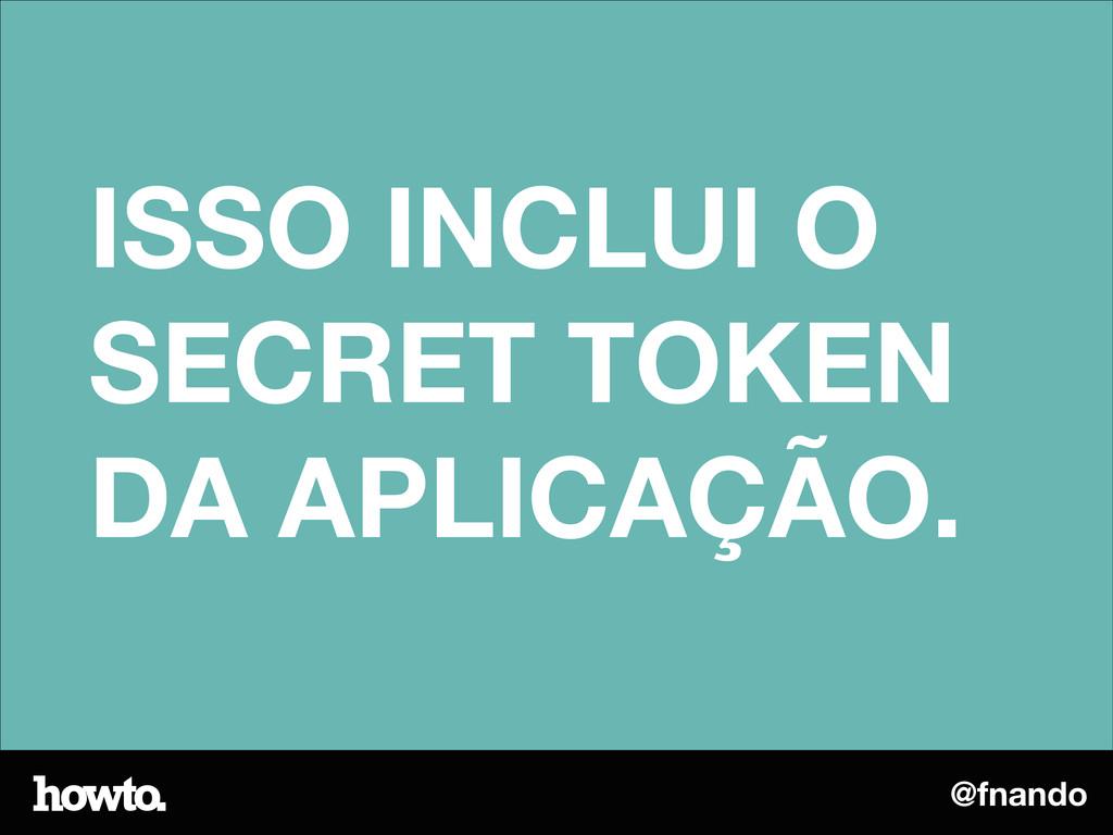 @fnando ISSO INCLUI O SECRET TOKEN DA APLICAÇÃO.