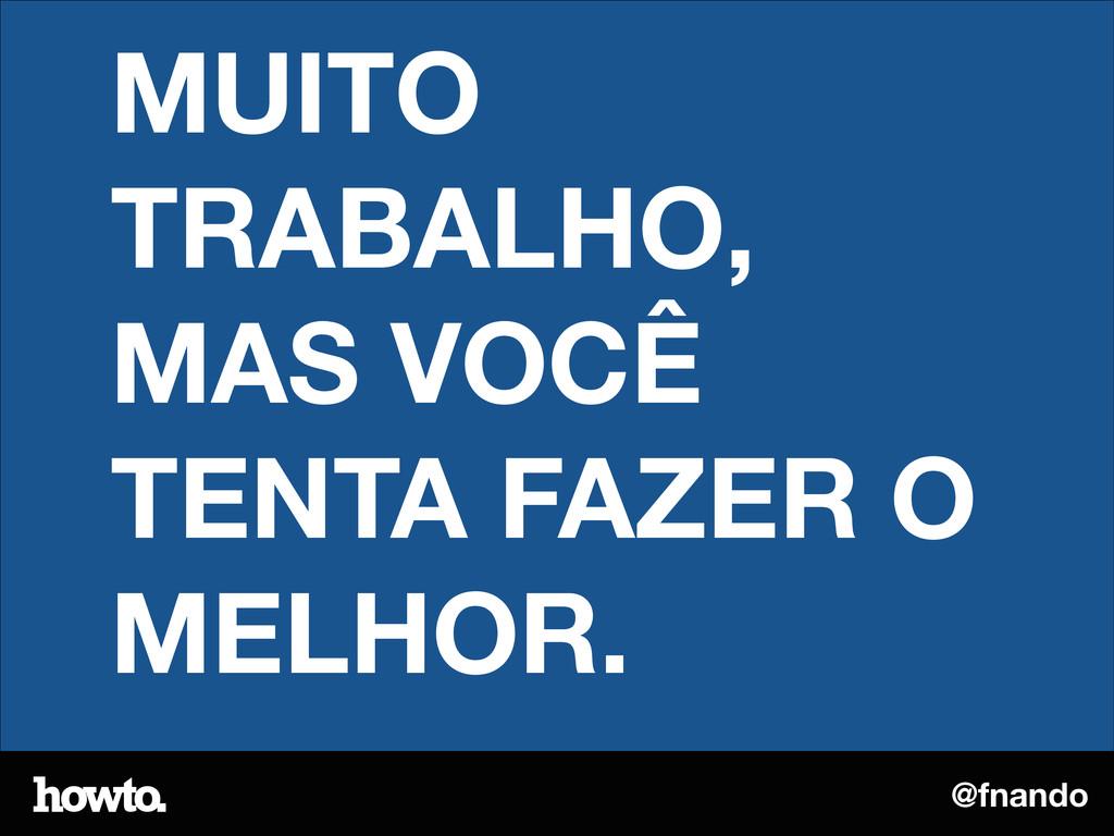 @fnando MUITO TRABALHO, MAS VOCÊ TENTA FAZER O ...