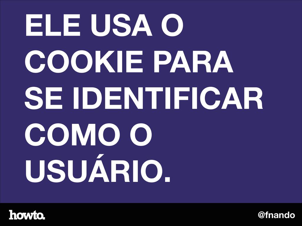 @fnando ELE USA O COOKIE PARA SE IDENTIFICAR CO...