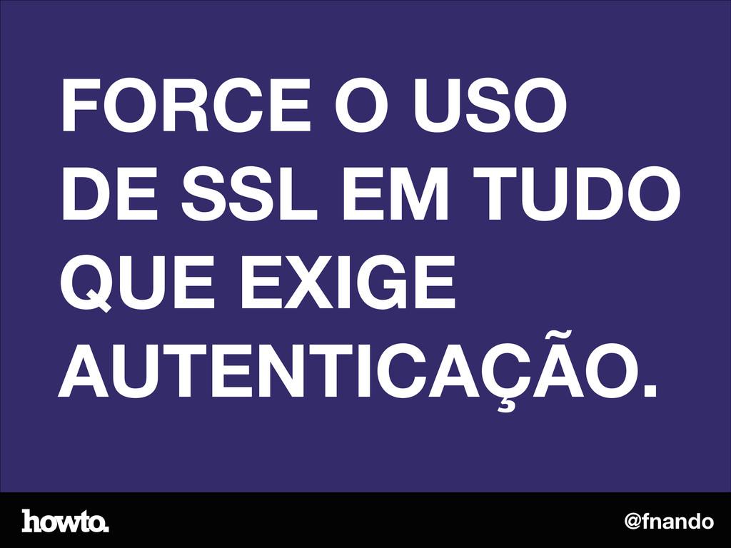 @fnando FORCE O USO DE SSL EM TUDO QUE EXIGE AU...