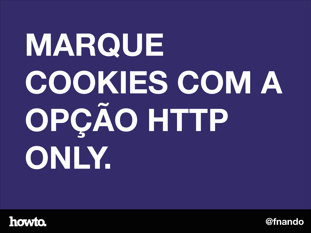 @fnando MARQUE COOKIES COM A OPÇÃO HTTP ONLY.