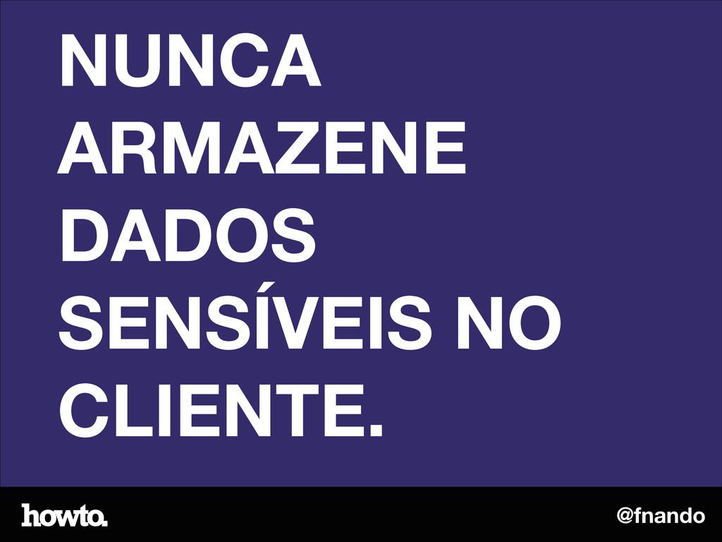 @fnando NUNCA ARMAZENE DADOS SENSÍVEIS NO CLIEN...