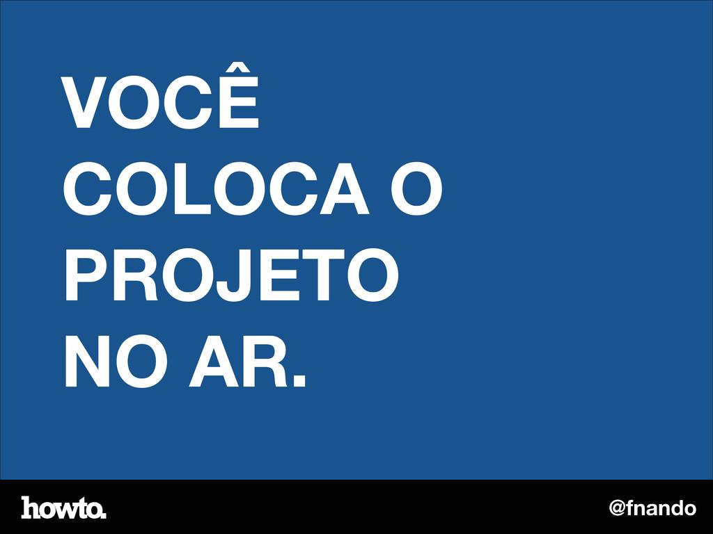@fnando VOCÊ COLOCA O PROJETO NO AR.