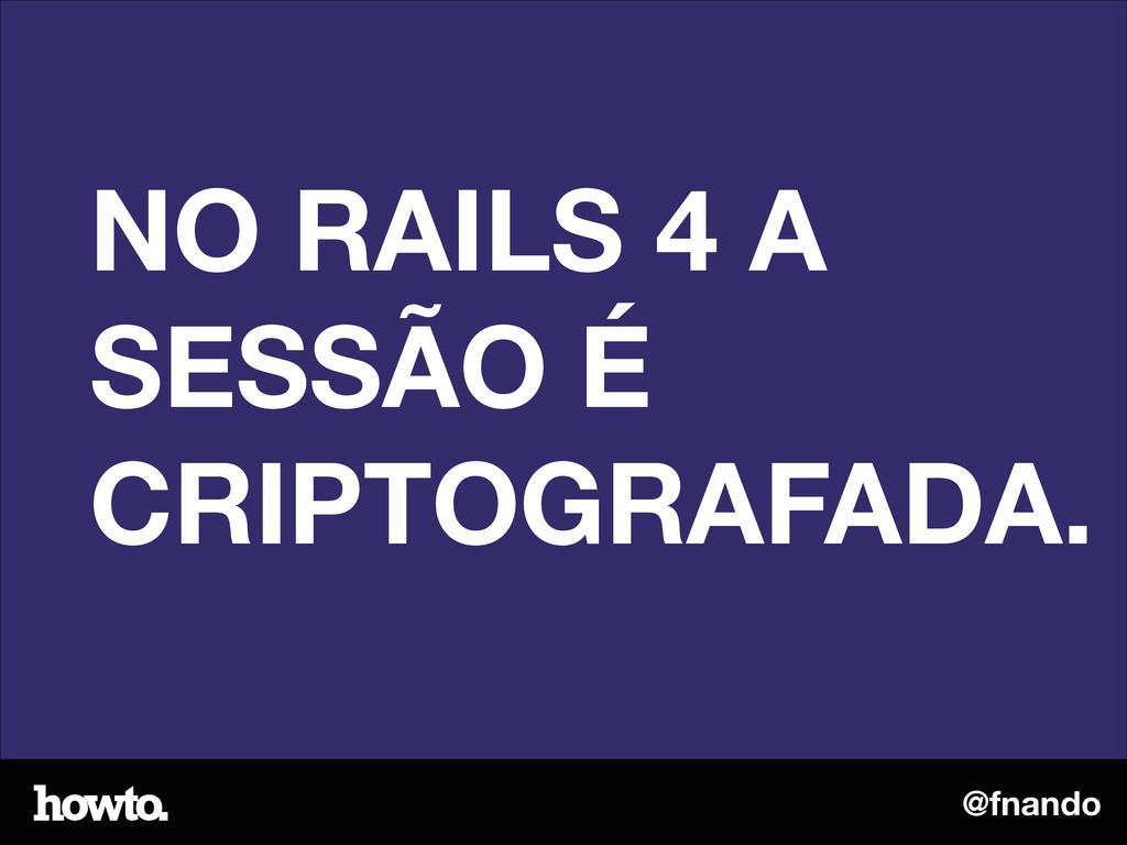 @fnando NO RAILS 4 A SESSÃO É CRIPTOGRAFADA.