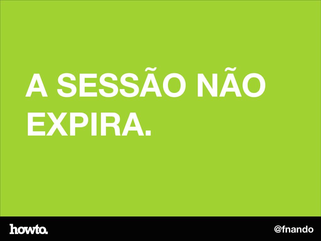 @fnando A SESSÃO NÃO EXPIRA.