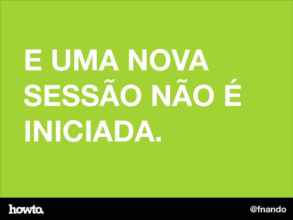 @fnando E UMA NOVA SESSÃO NÃO É INICIADA.