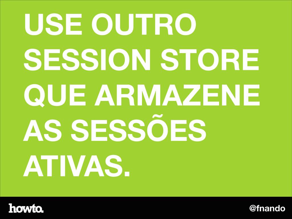 @fnando USE OUTRO SESSION STORE QUE ARMAZENE AS...