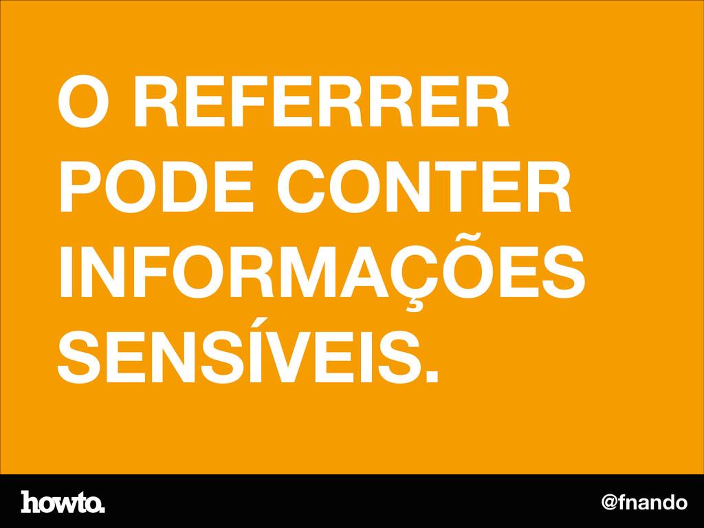 @fnando O REFERRER PODE CONTER INFORMAÇÕES SENS...