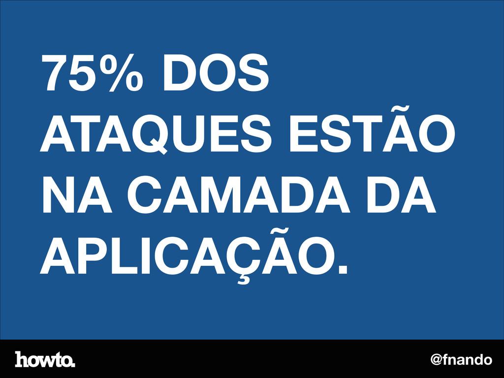@fnando 75% DOS ATAQUES ESTÃO NA CAMADA DA APLI...