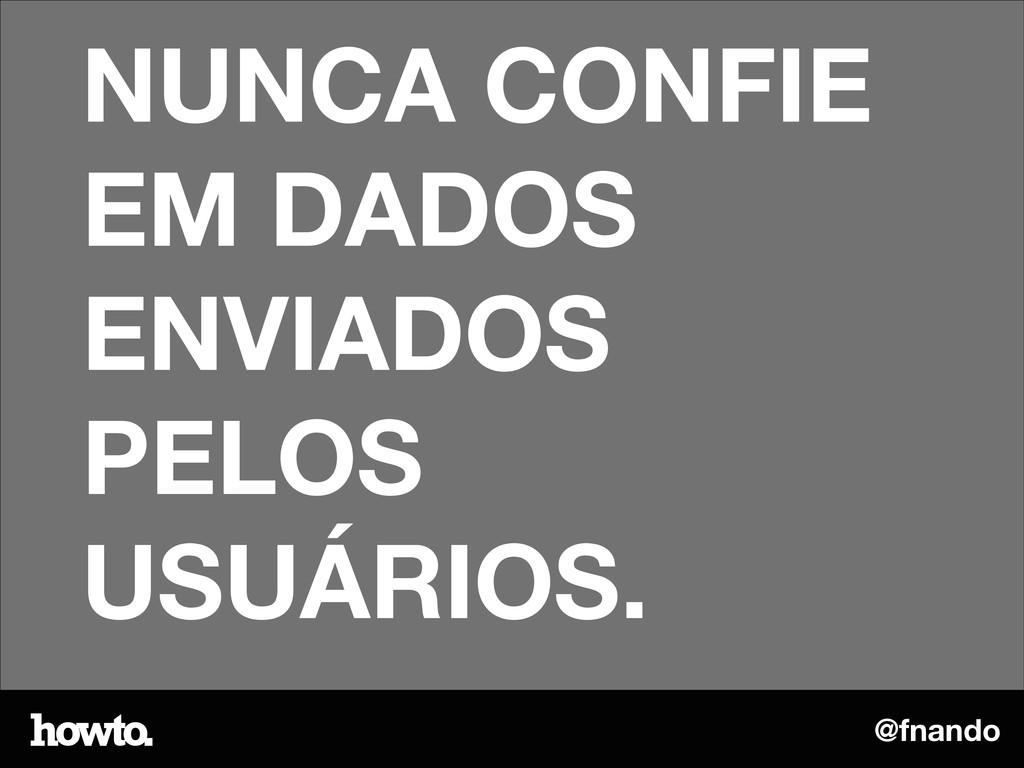 @fnando NUNCA CONFIE EM DADOS ENVIADOS PELOS US...