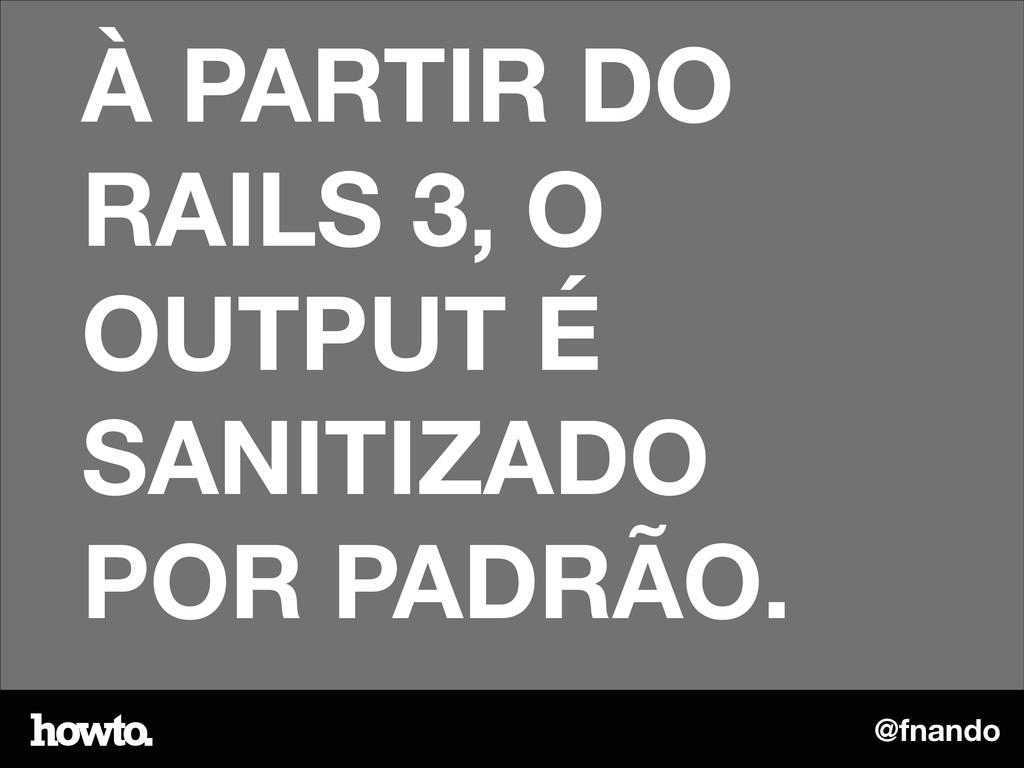 @fnando À PARTIR DO RAILS 3, O OUTPUT É SANITIZ...