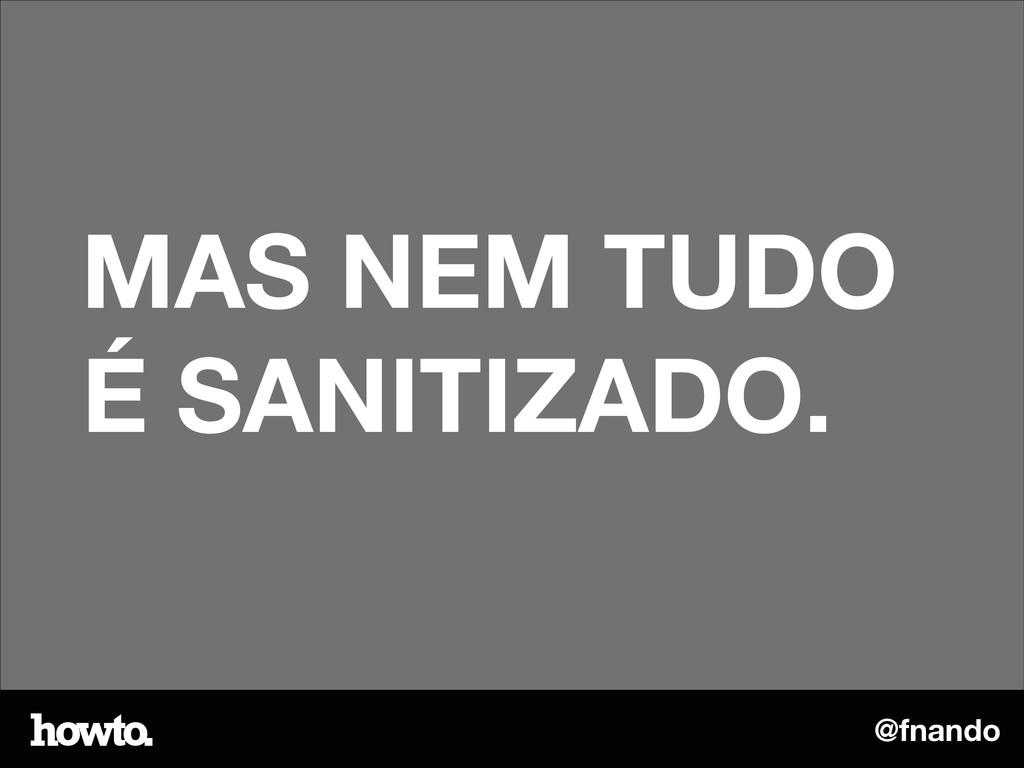 @fnando MAS NEM TUDO É SANITIZADO.