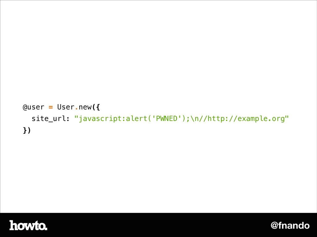 "@fnando @user = User.new({ site_url: ""javascrip..."