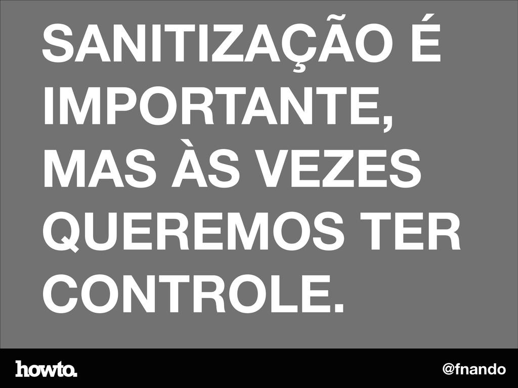 @fnando SANITIZAÇÃO É IMPORTANTE, MAS ÀS VEZES ...