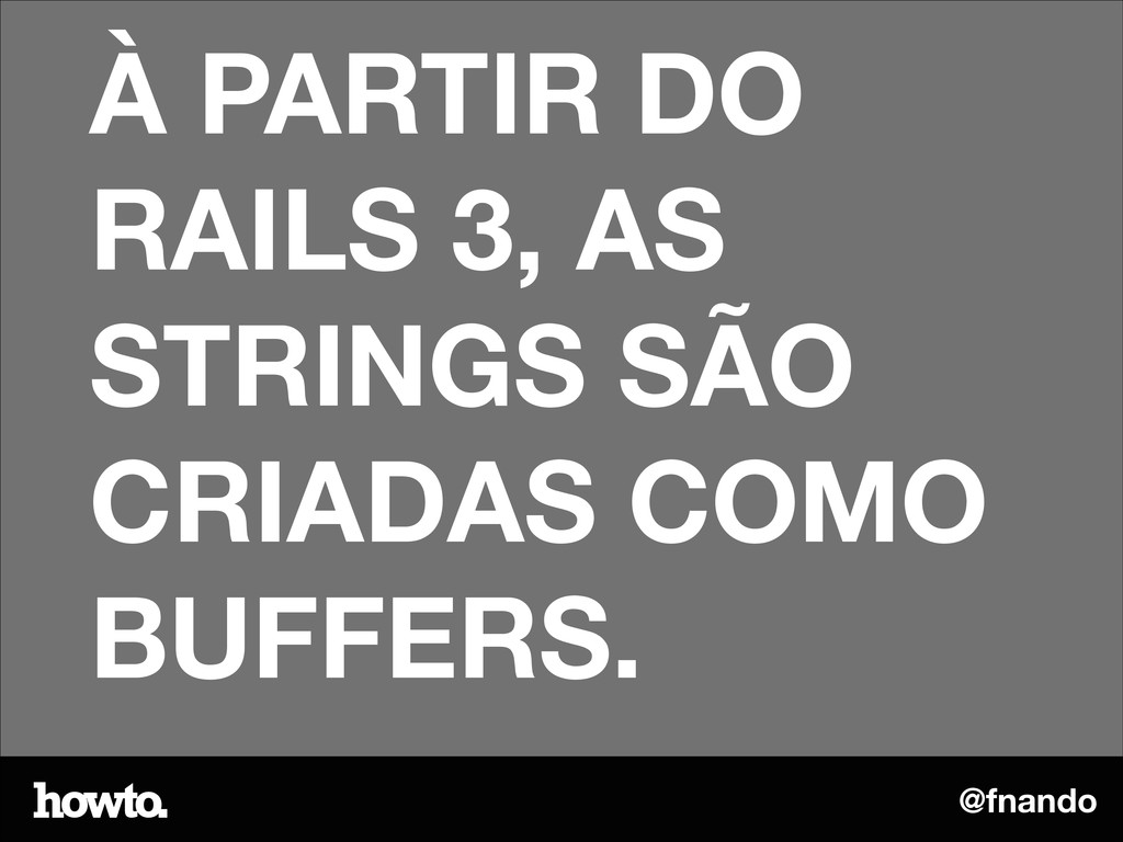@fnando À PARTIR DO RAILS 3, AS STRINGS SÃO CRI...