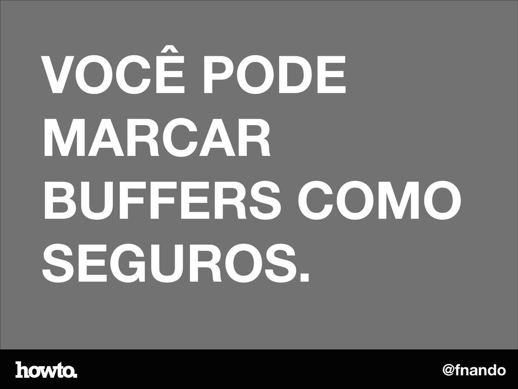 @fnando VOCÊ PODE MARCAR BUFFERS COMO SEGUROS.