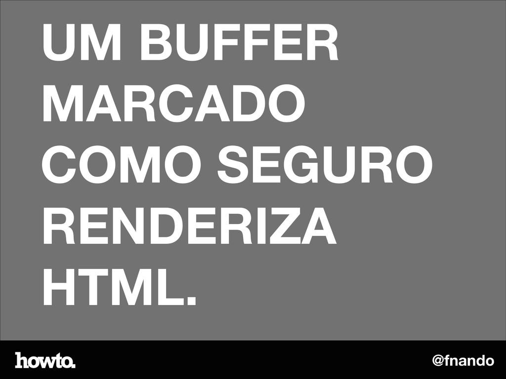 @fnando UM BUFFER MARCADO COMO SEGURO RENDERIZA...