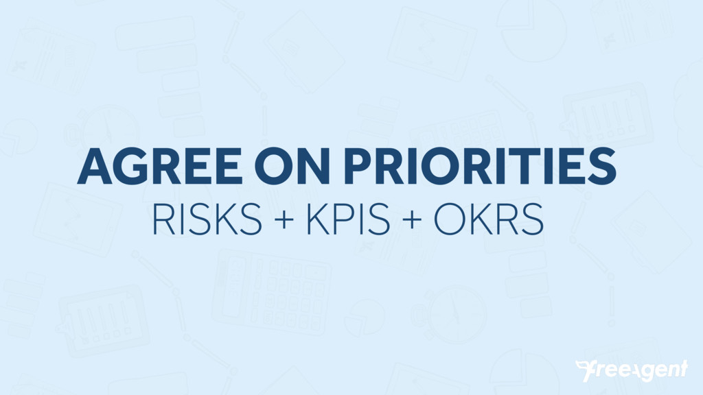 AGREE ON PRIORITIES RISKS + KPIS + OKRS