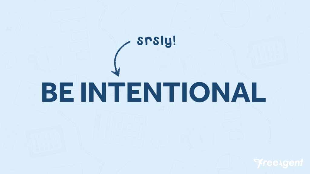 BE INTENTIONAL srsly!