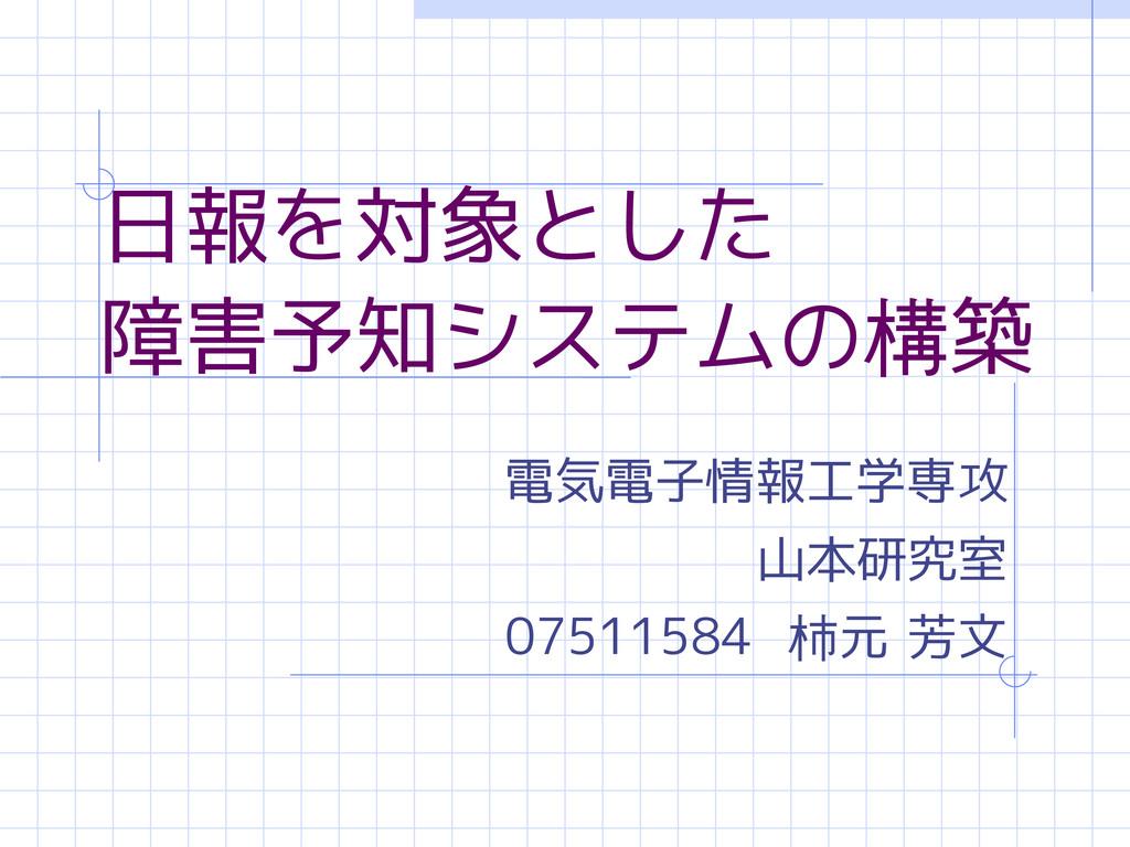 日報を対象とした 障害予知システムの構築 電気電子情報工学専攻 山本研究室 07511584 ...