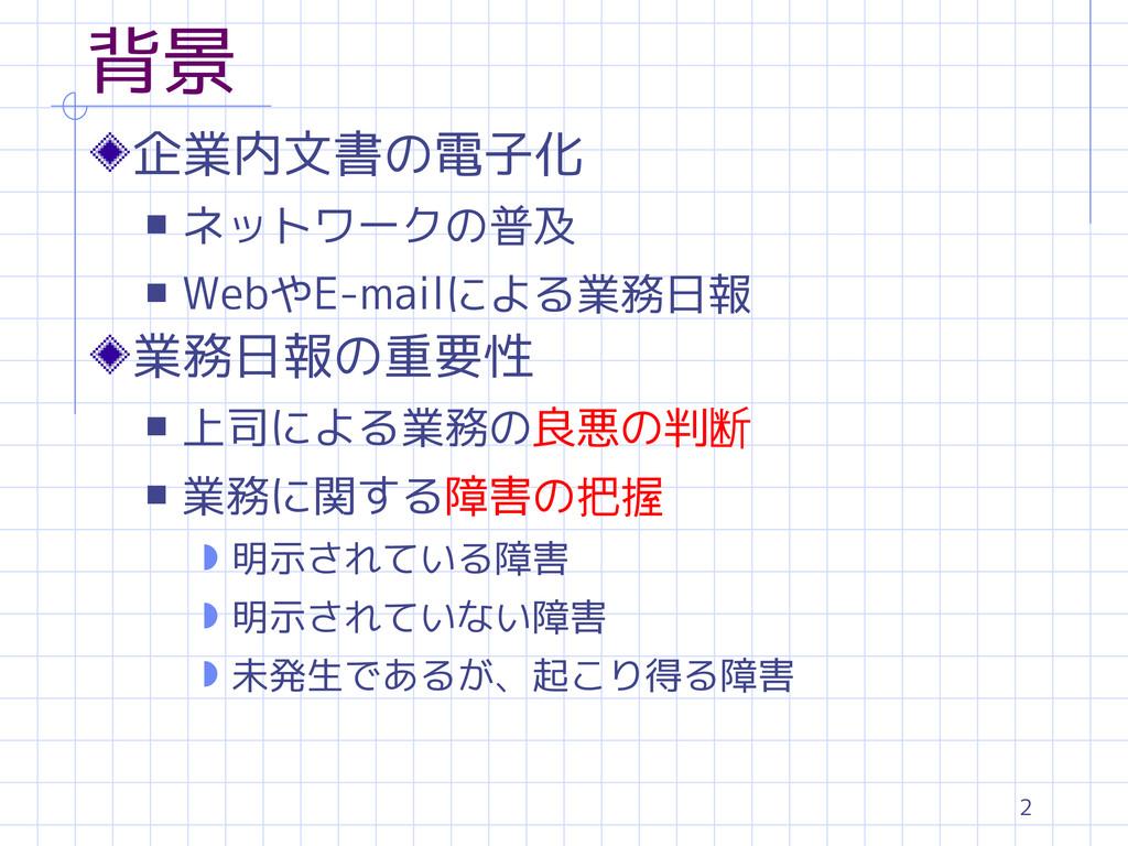2 背景 企業内文書の電子化 s ネットワークの普及 s WebやE-mailによる業務日報 ...