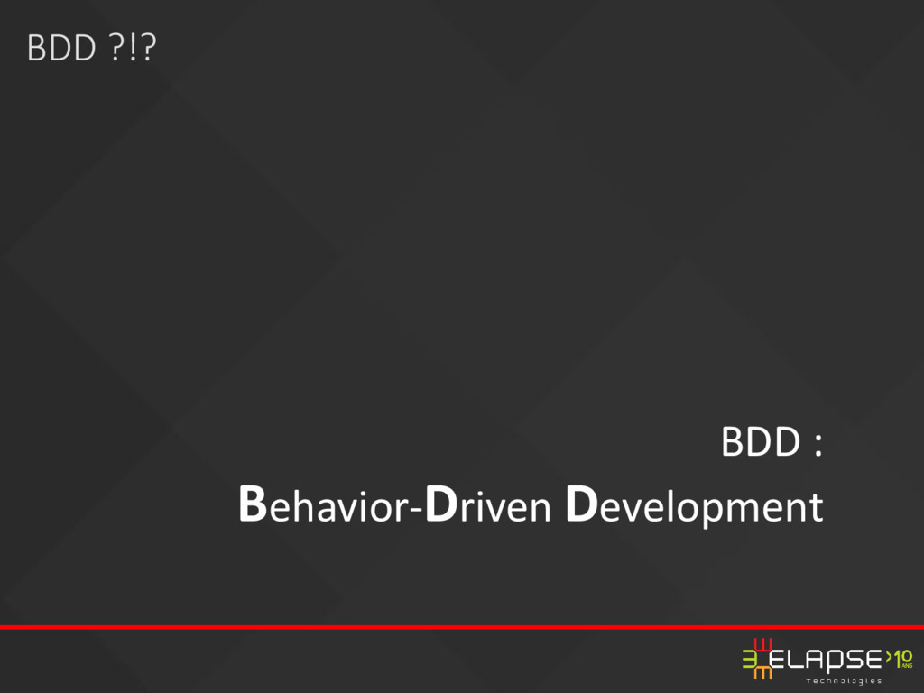 BDD : Behavior-Driven Development BDD ?!?