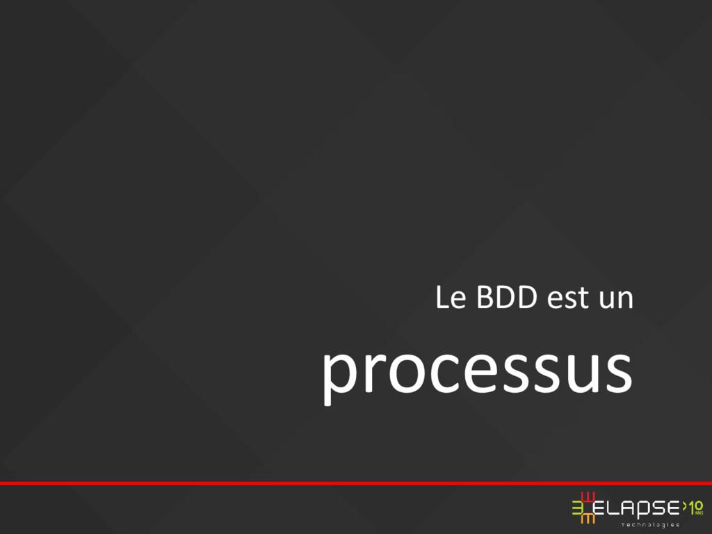 Le BDD est un processus