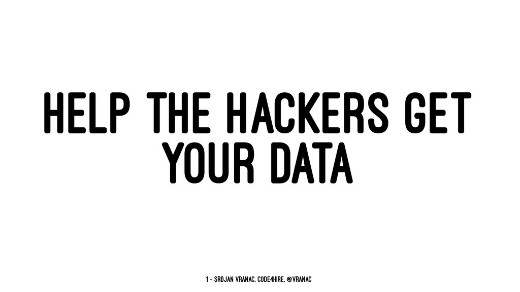 HELP THE HACKERS GET YOUR DATA 1 — Srdjan Vrana...