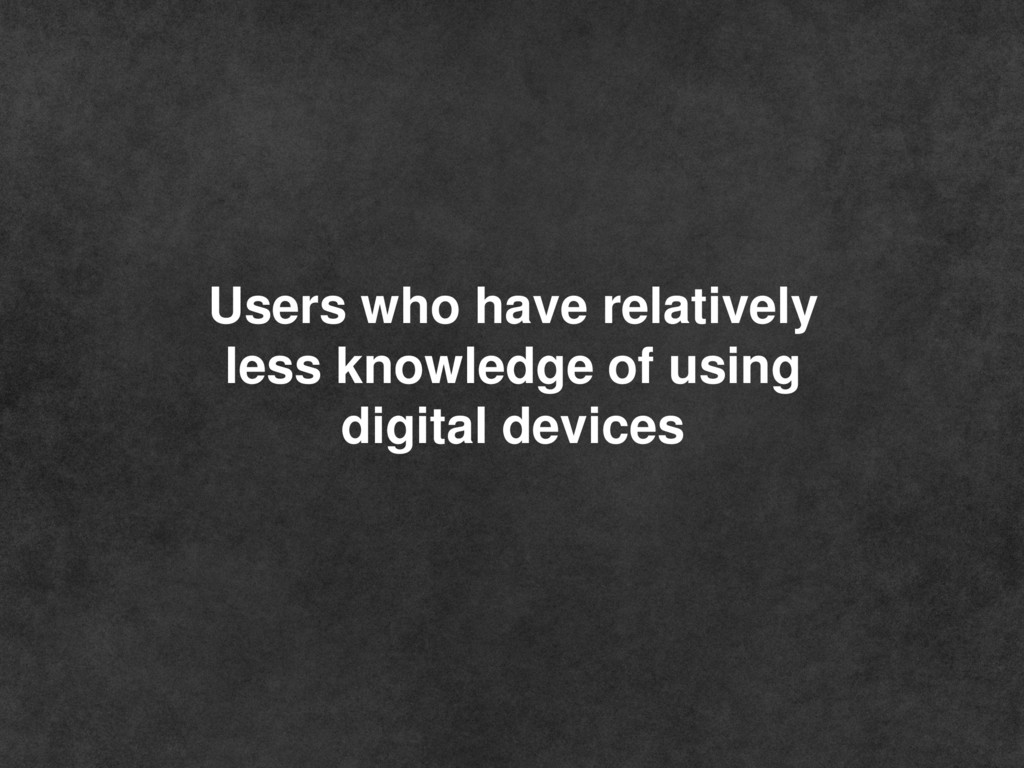 Users who have relatively less knowledge of usi...