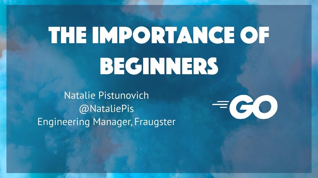 The Importance of Beginners Natalie Pistunovich...