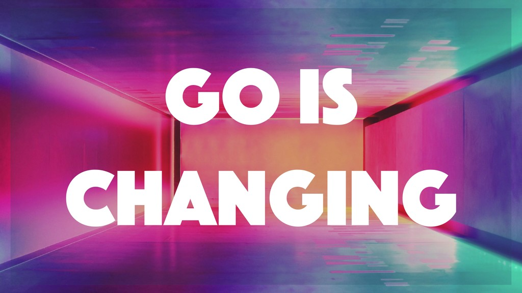 Go is changing
