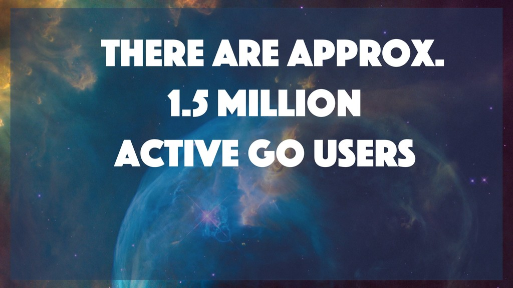 There are approx. 1.5 Million active go users